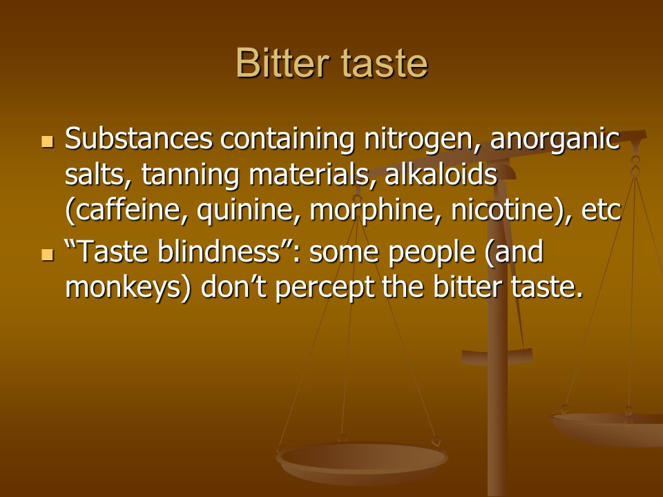 Bitter taste Substances containing nitrogen, anorganic salts, tanning materials, alkaloids (caffeine, quinine, morphine, nicotine), etc.