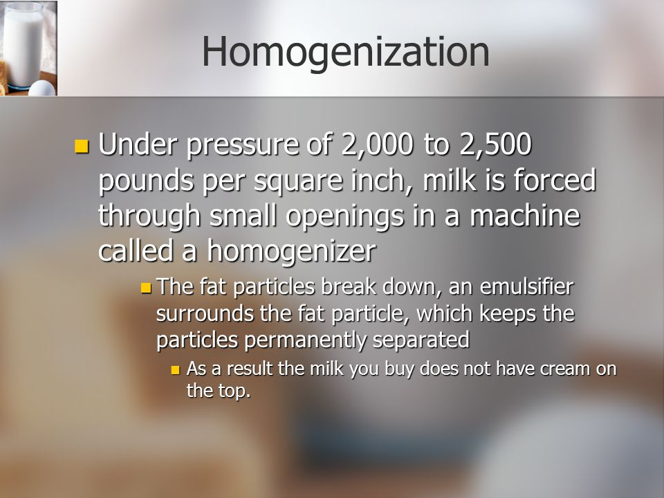 Homogenization Under pressure of 2,000 to 2,500 pounds per square inch, milk is forced through small openings in a machine called a homogenizer.