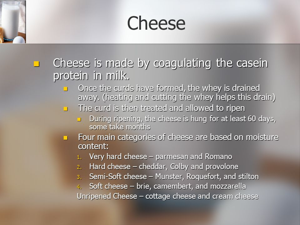 Cheese Cheese is made by coagulating the casein protein in milk.