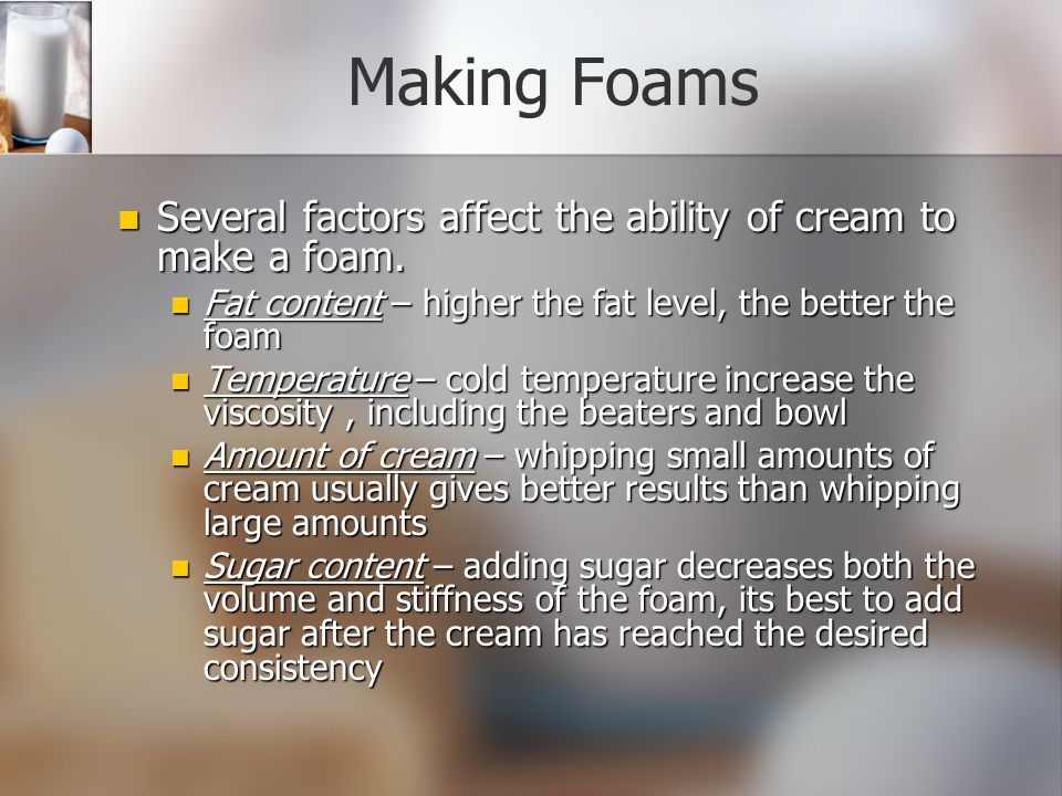 Making Foams Several factors affect the ability of cream to make a foam. Fat content – higher the fat level, the better the foam.