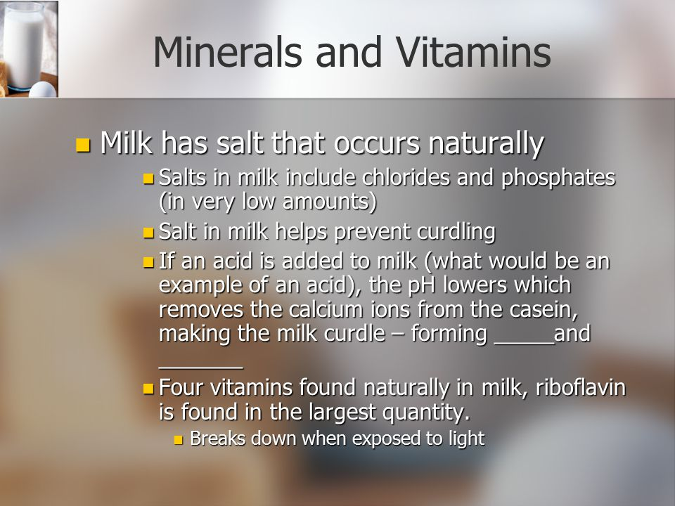 Minerals and Vitamins Milk has salt that occurs naturally