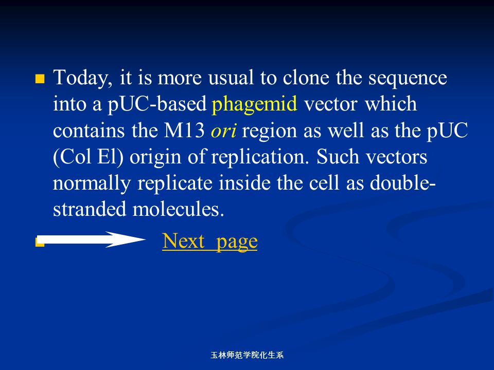 Today, it is more usual to clone the sequence into a pUC-based phagemid vector which contains the M13 ori region as well as the pUC (Col El) origin of replication. Such vectors normally replicate inside the cell as double-stranded molecules.
