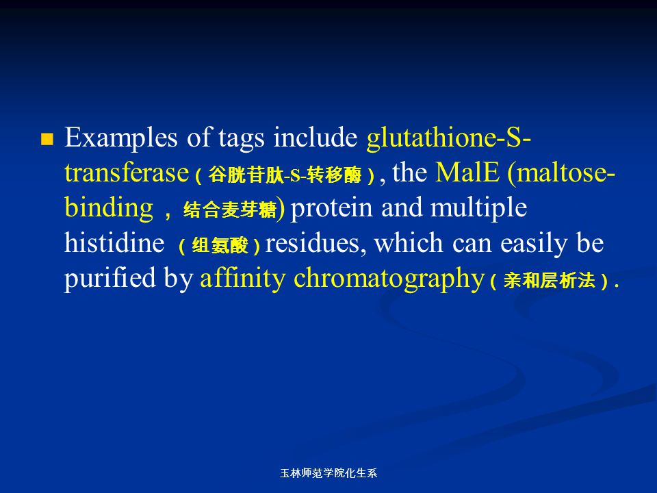 Examples of tags include glutathione-S-transferase(谷胱苷肽-S-转移酶), the MalE (maltose-binding,结合麦芽糖) protein and multiple histidine (组氨酸)residues, which can easily be purified by affinity chromatography(亲和层析法).