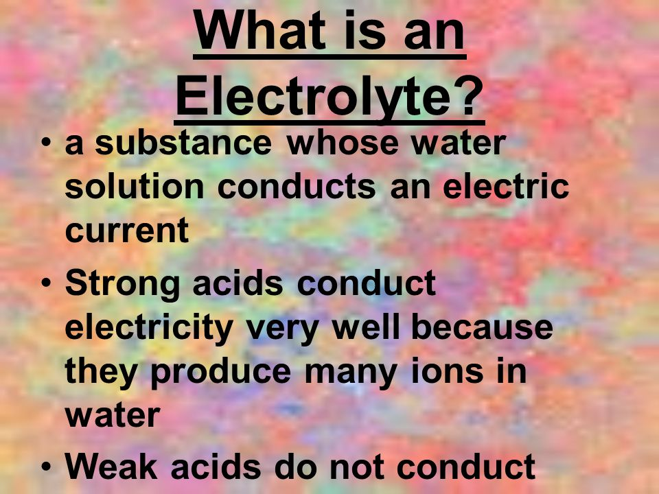 What is an Electrolyte a substance whose water solution conducts an electric current.