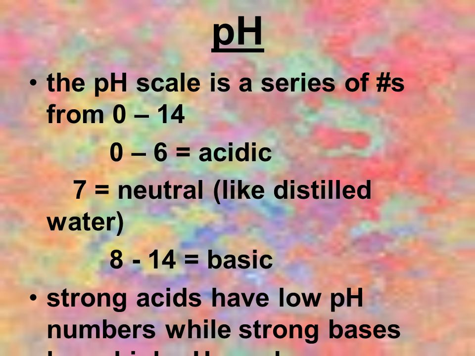pH the pH scale is a series of #s from 0 – 14 0 – 6 = acidic