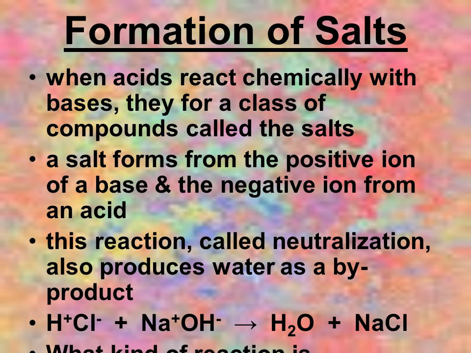 Formation of Salts when acids react chemically with bases, they for a class of compounds called the salts.