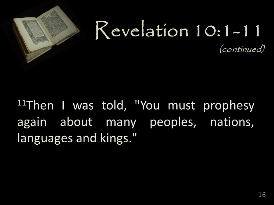 Revelation 10:1-11 (continued) 11Then I was told, You must prophesy again about many peoples, nations, languages and kings.