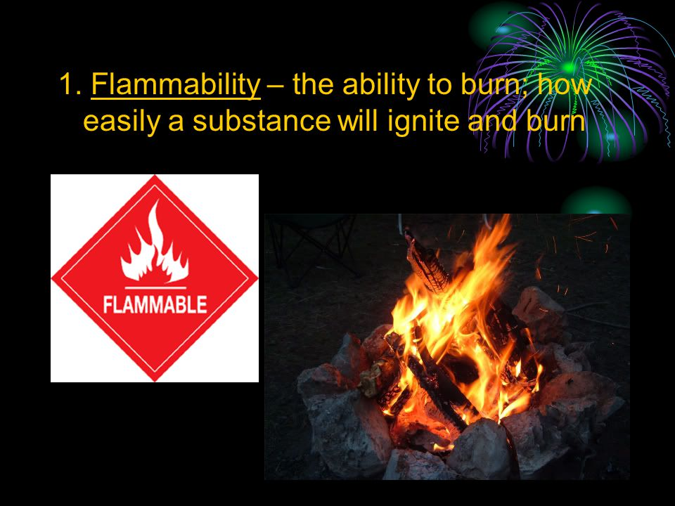 1. Flammability – the ability to burn; how easily a substance will ignite and burn