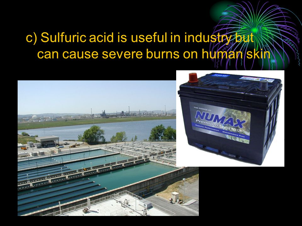 c) Sulfuric acid is useful in industry but can cause severe burns on human skin
