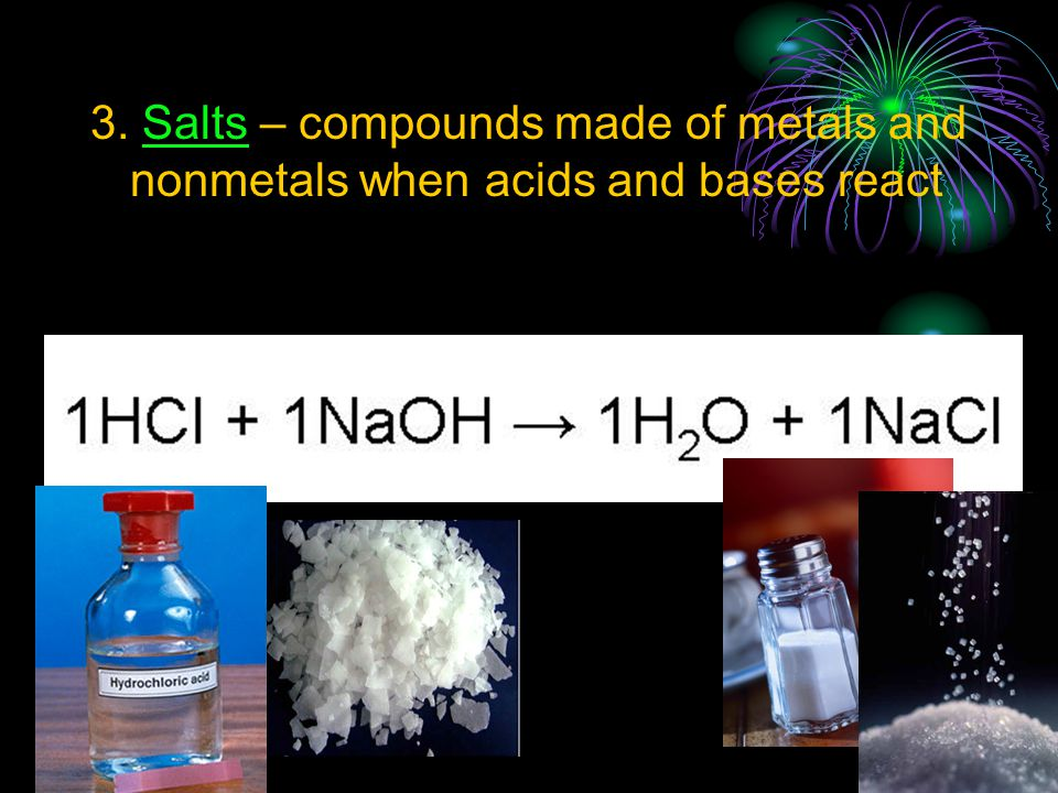3. Salts – compounds made of metals and nonmetals when acids and bases react