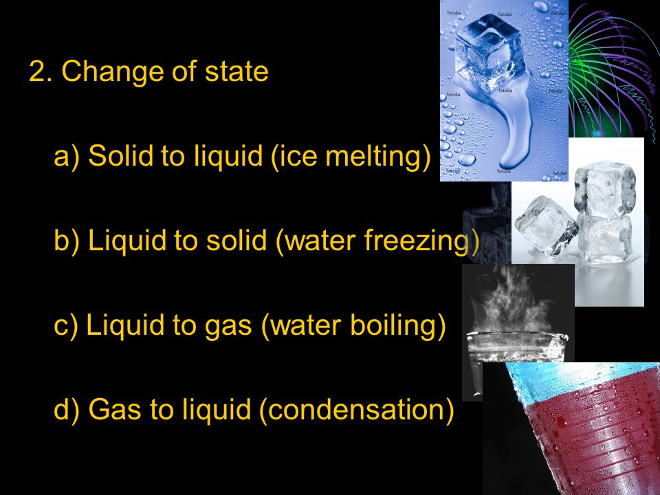 2. Change of state a) Solid to liquid (ice melting) b) Liquid to solid (water freezing) c) Liquid to gas (water boiling)