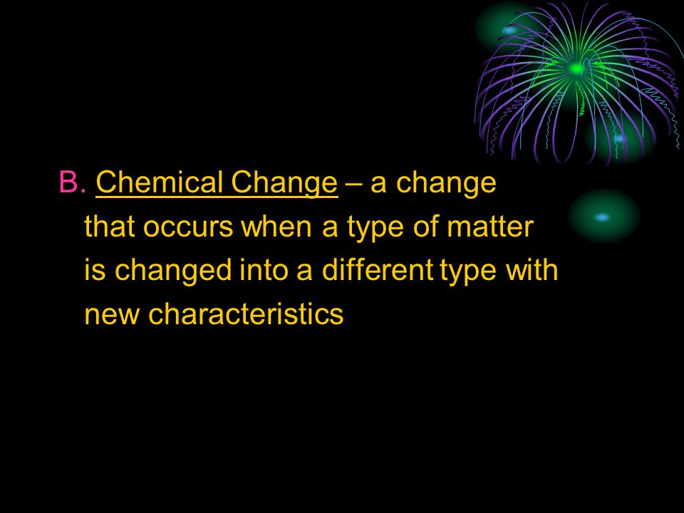B. Chemical Change – a change