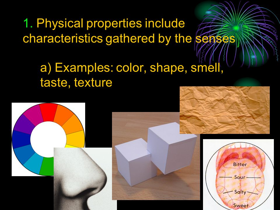 1. Physical properties include characteristics gathered by the senses
