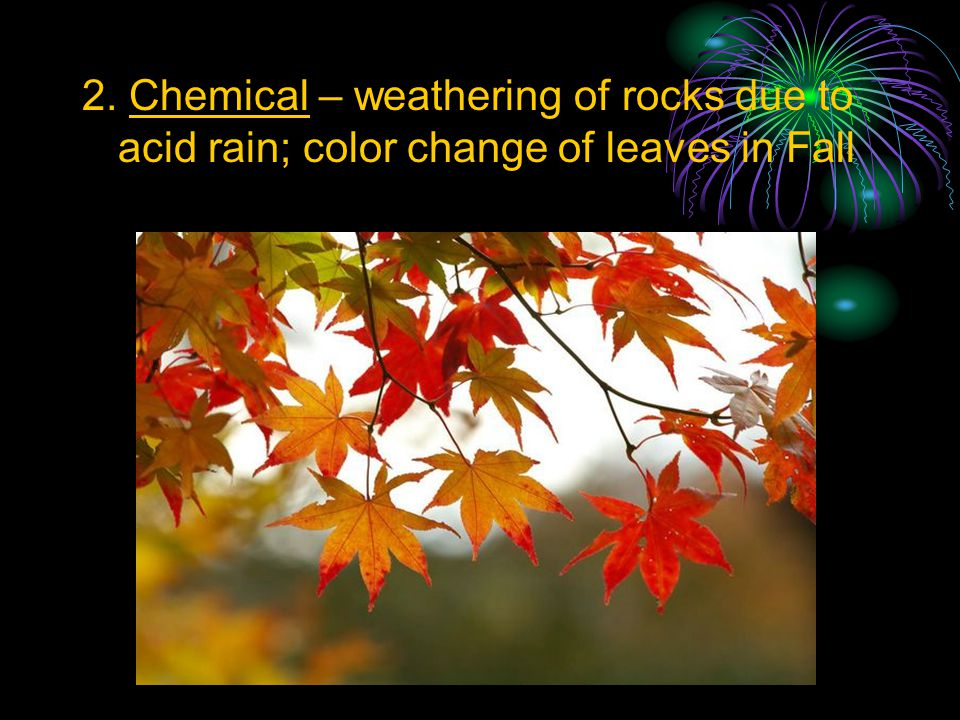2. Chemical – weathering of rocks due to acid rain; color change of leaves in Fall