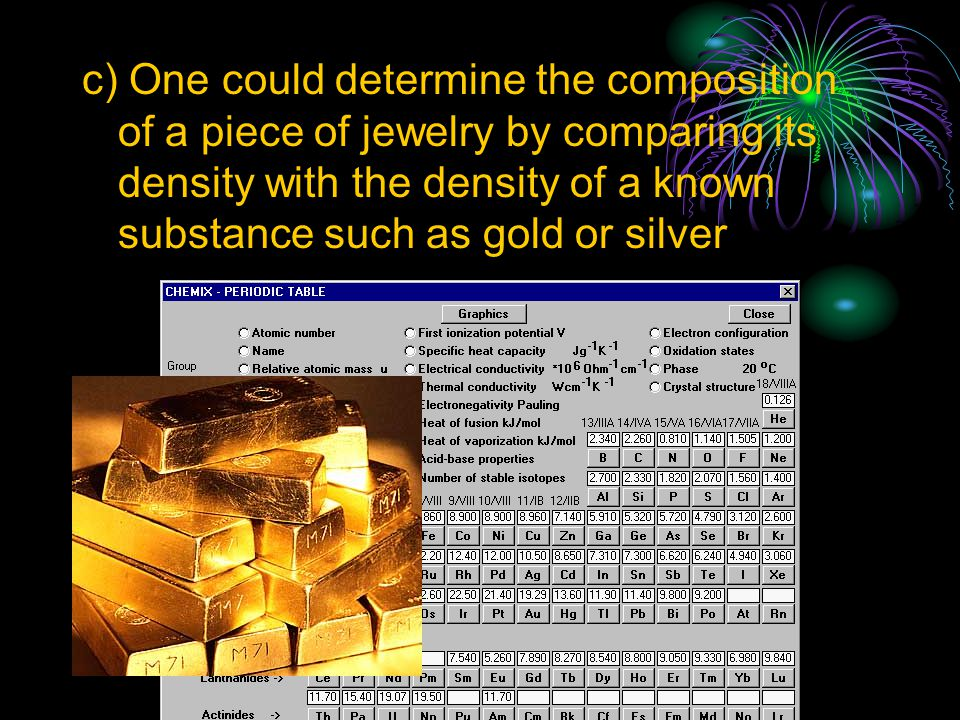 c) One could determine the composition of a piece of jewelry by comparing its density with the density of a known substance such as gold or silver
