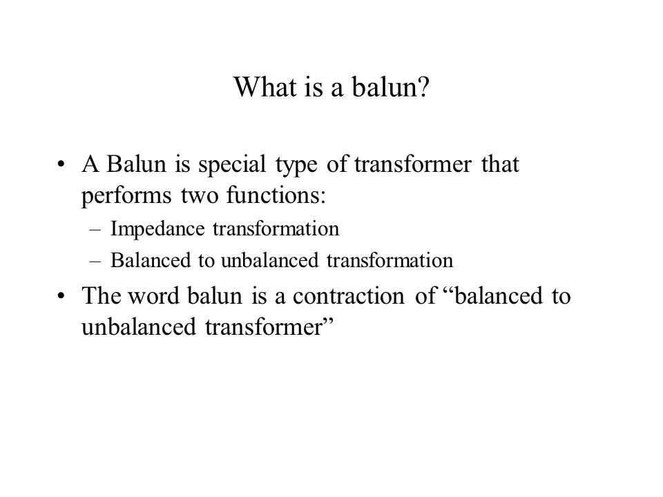 What is a balun A Balun is special type of transformer that performs two functions: Impedance transformation.