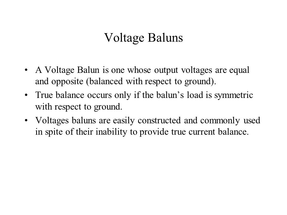 Voltage Baluns A Voltage Balun is one whose output voltages are equal and opposite (balanced with respect to ground).