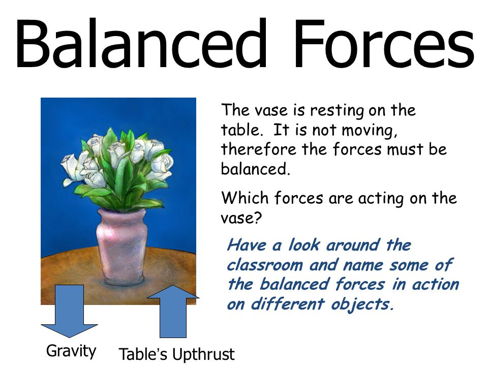 Balanced Forces The vase is resting on the table. It is not moving, therefore the forces must be balanced.