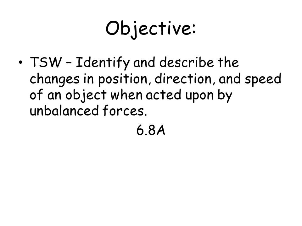 Objective: TSW – Identify and describe the changes in position, direction, and speed of an object when acted upon by unbalanced forces.