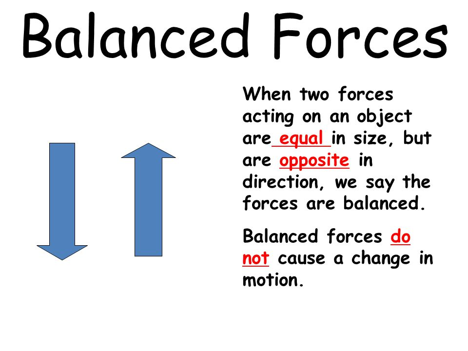 Balanced Forces When two forces acting on an object are equal in size, but are opposite in direction, we say the forces are balanced.