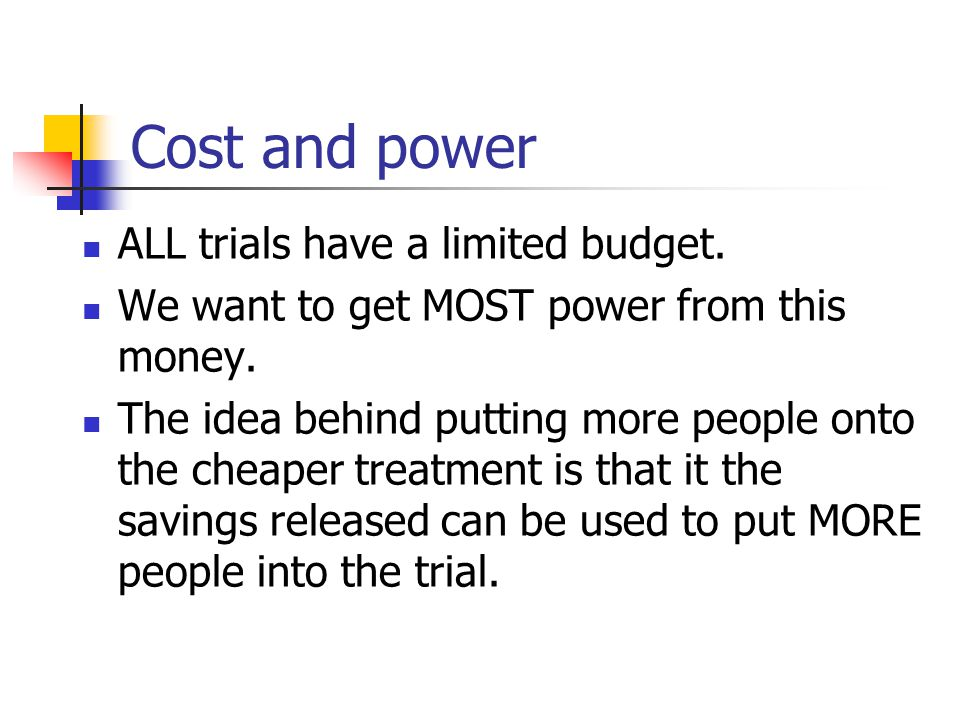 Cost and power ALL trials have a limited budget.