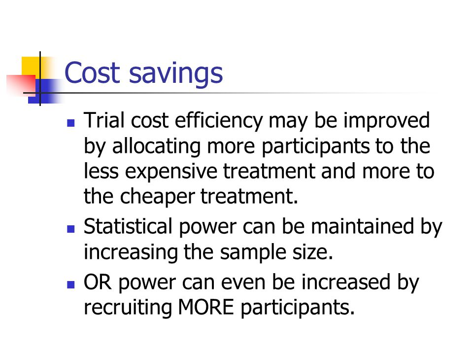 Cost savings Trial cost efficiency may be improved by allocating more participants to the less expensive treatment and more to the cheaper treatment.