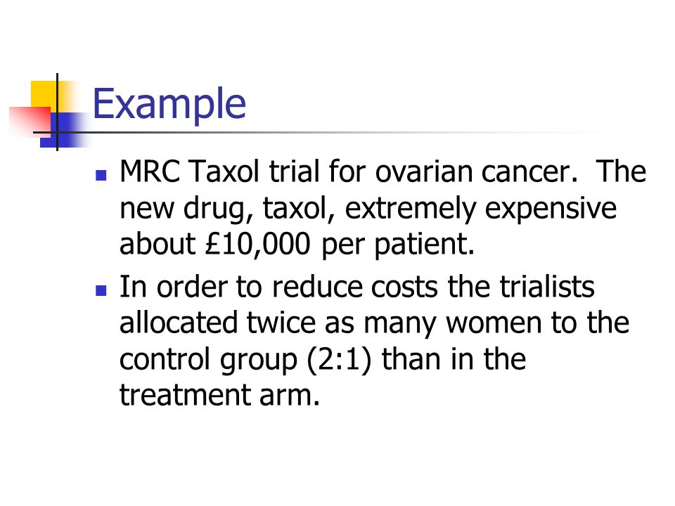 Example MRC Taxol trial for ovarian cancer. The new drug, taxol, extremely expensive about £10,000 per patient.