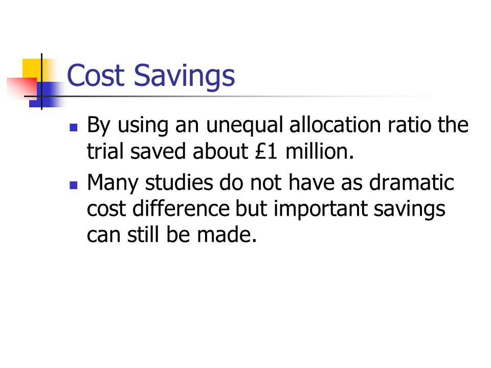 Cost Savings By using an unequal allocation ratio the trial saved about £1 million.