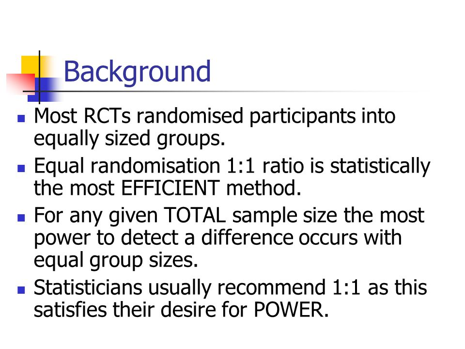 Background Most RCTs randomised participants into equally sized groups. Equal randomisation 1:1 ratio is statistically the most EFFICIENT method.