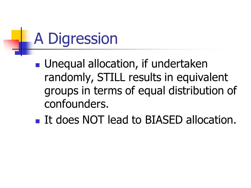 A Digression Unequal allocation, if undertaken randomly, STILL results in equivalent groups in terms of equal distribution of confounders.