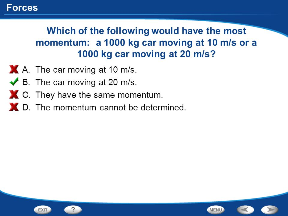 Which of the following would have the most momentum: a 1000 kg car moving at 10 m/s or a 1000 kg car moving at 20 m/s