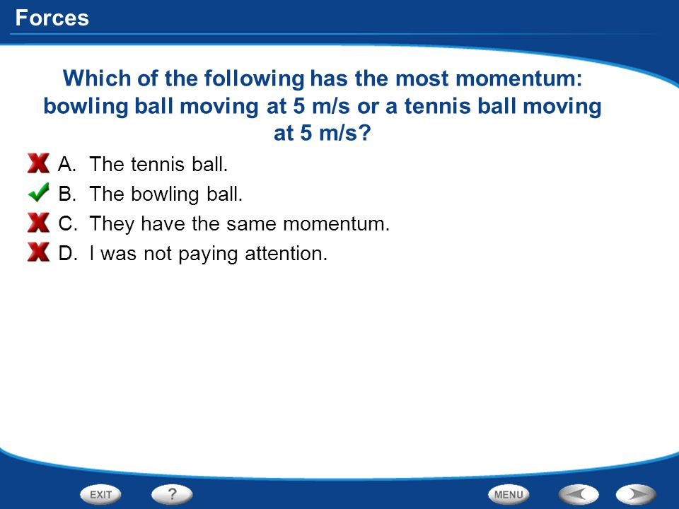 Which of the following has the most momentum: bowling ball moving at 5 m/s or a tennis ball moving at 5 m/s