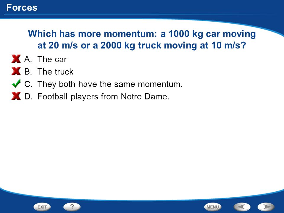 Which has more momentum: a 1000 kg car moving at 20 m/s or a 2000 kg truck moving at 10 m/s