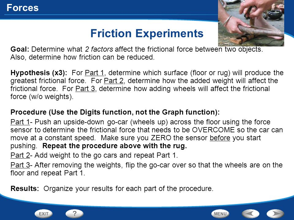 Friction Experiments Goal: Determine what 2 factors affect the frictional force between two objects. Also, determine how friction can be reduced.