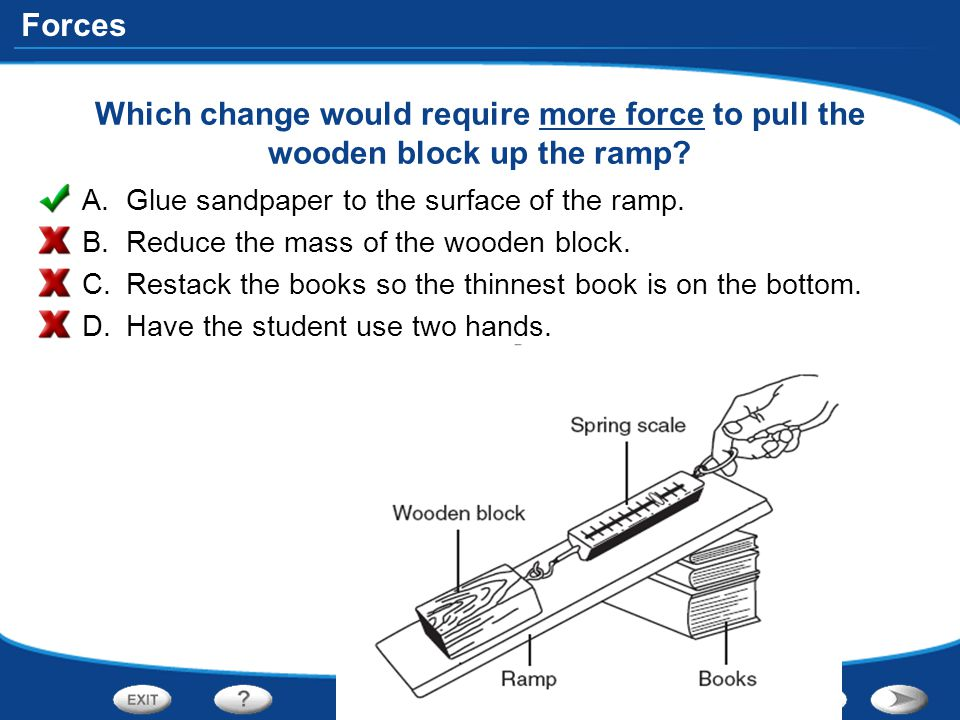 Which change would require more force to pull the wooden block up the ramp