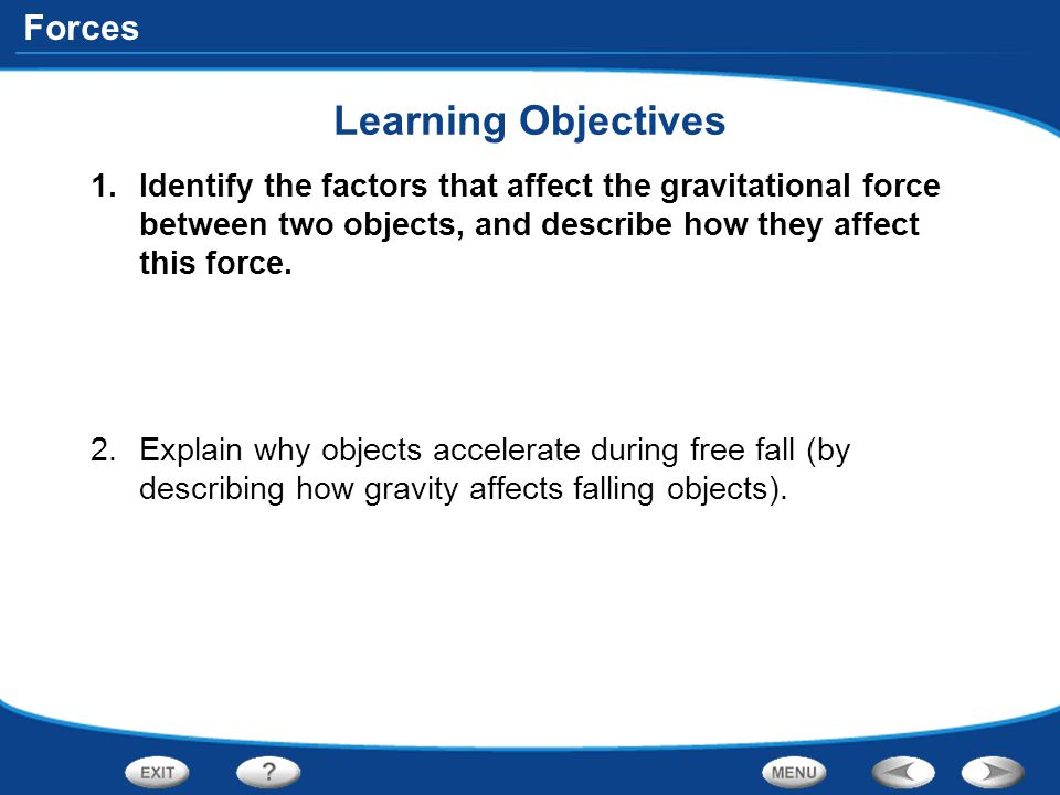 Learning Objectives Identify the factors that affect the gravitational force between two objects, and describe how they affect this force.