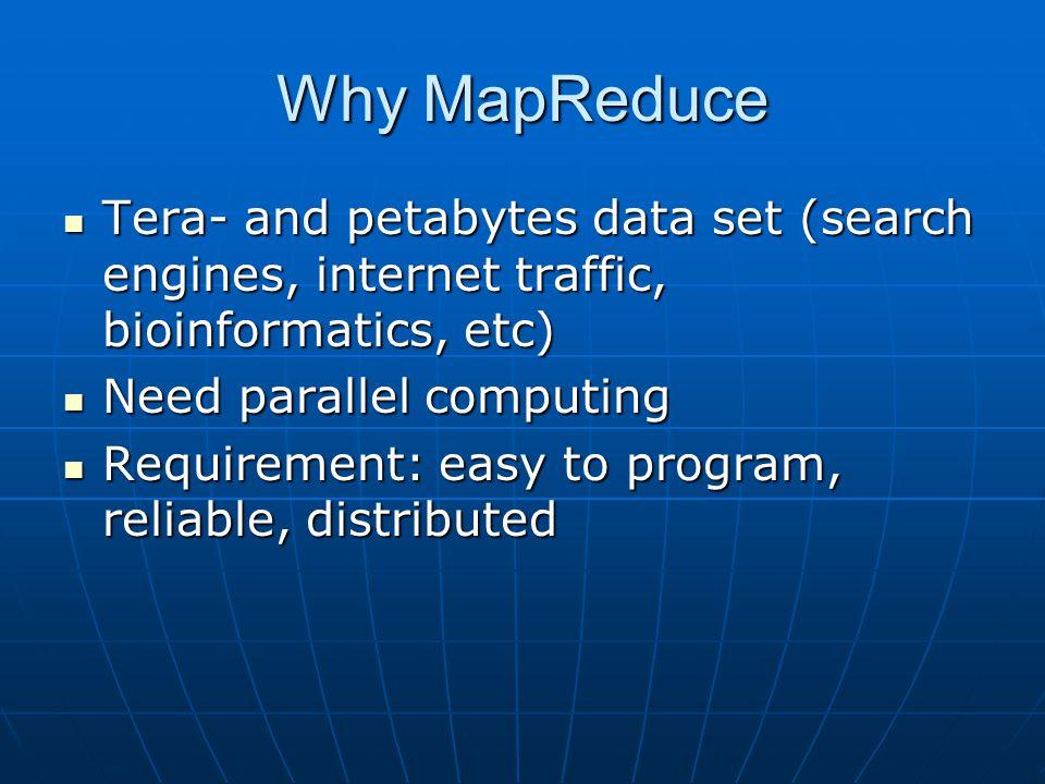 Why MapReduce Tera- and petabytes data set (search engines, internet traffic, bioinformatics, etc) Need parallel computing.