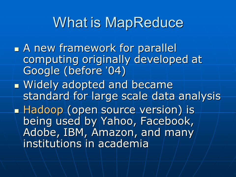 What is MapReduce A new framework for parallel computing originally developed at Google (before '04)