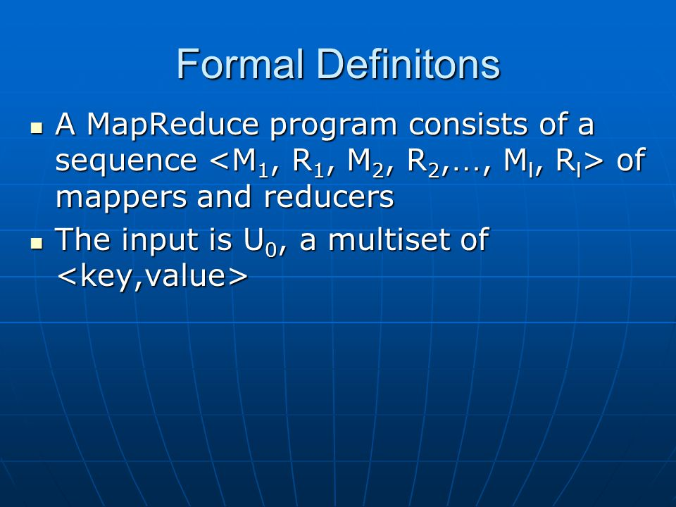 Formal Definitons A MapReduce program consists of a sequence <M1, R1, M2, R2,…, Ml, Rl> of mappers and reducers.
