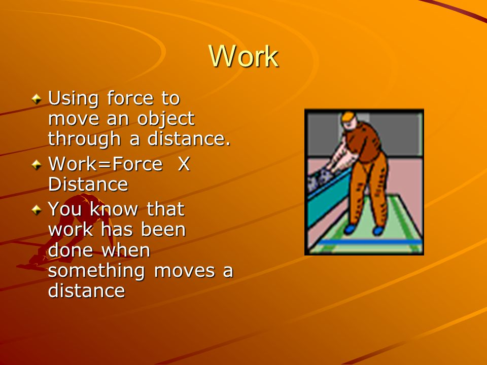 Work Using force to move an object through a distance.