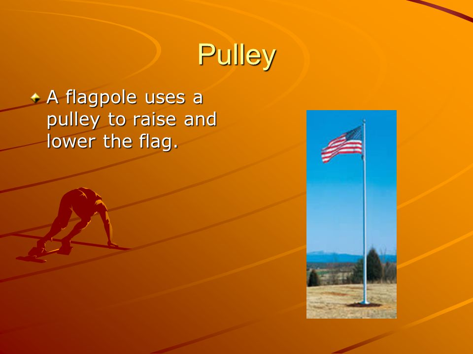 Pulley A flagpole uses a pulley to raise and lower the flag.