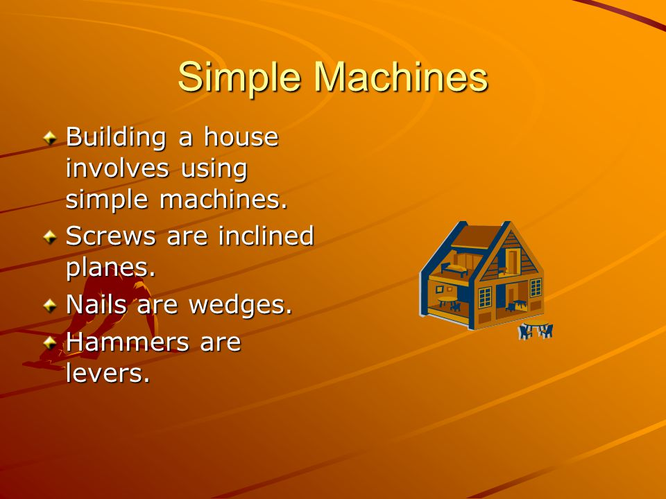 Simple Machines Building a house involves using simple machines.