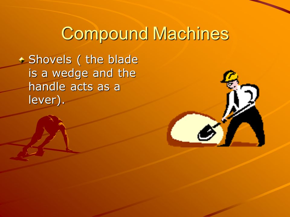 Compound Machines Shovels ( the blade is a wedge and the handle acts as a lever).