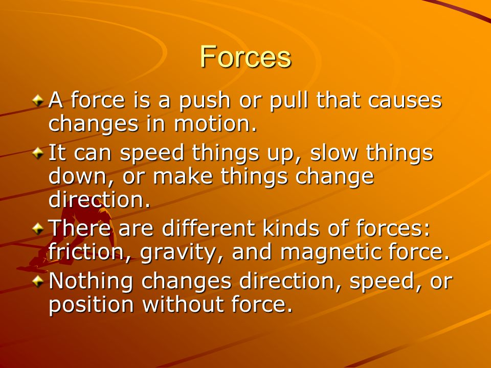 Forces A force is a push or pull that causes changes in motion.