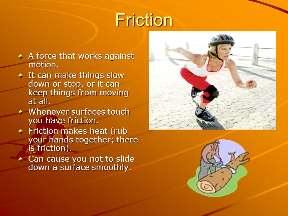 Friction A force that works against motion.
