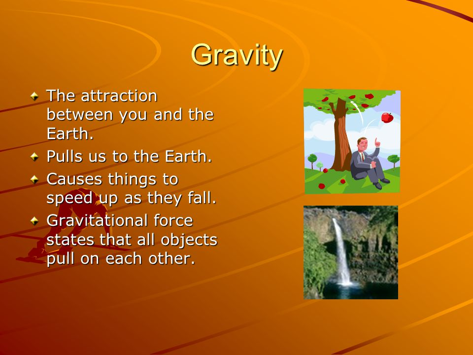 Gravity The attraction between you and the Earth.