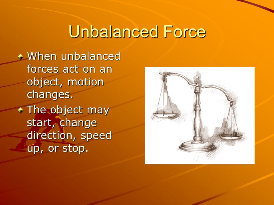 Unbalanced Force When unbalanced forces act on an object, motion changes.