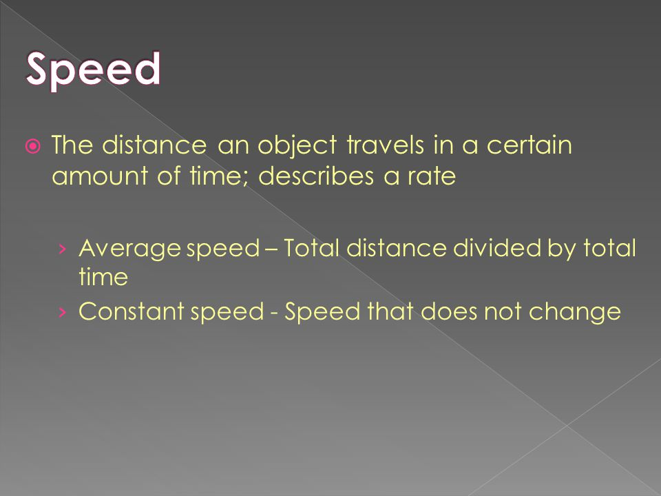 Speed The distance an object travels in a certain amount of time; describes a rate. Average speed – Total distance divided by total time.