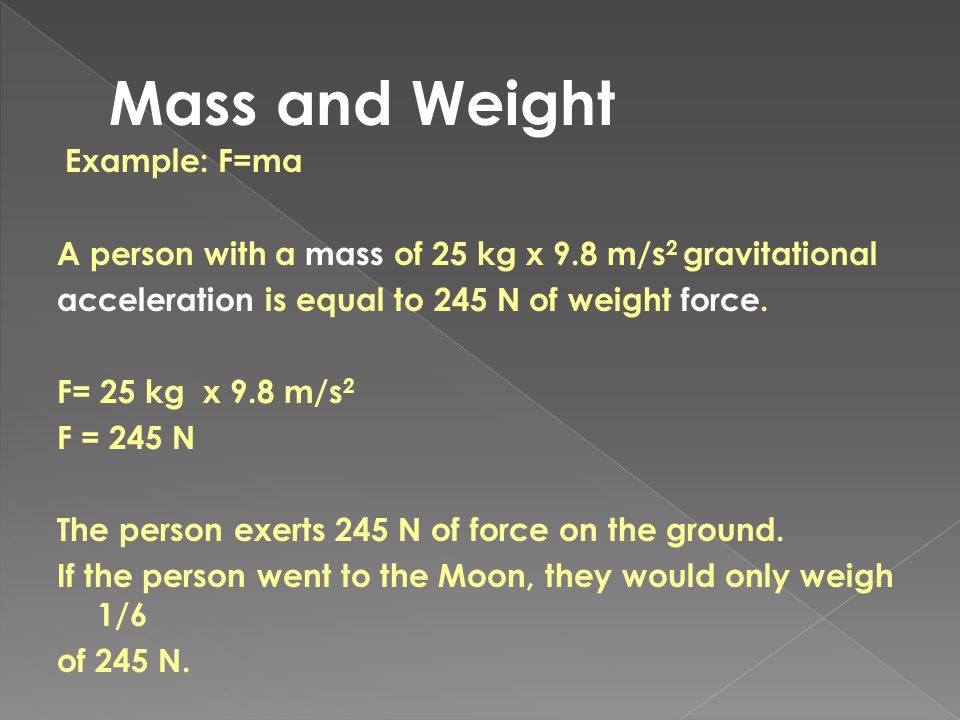 Mass and Weight A person with a mass of 25 kg x 9.8 m/s2 gravitational