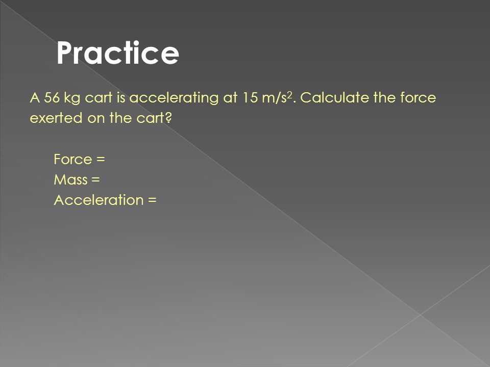 Practice A 56 kg cart is accelerating at 15 m/s2. Calculate the force